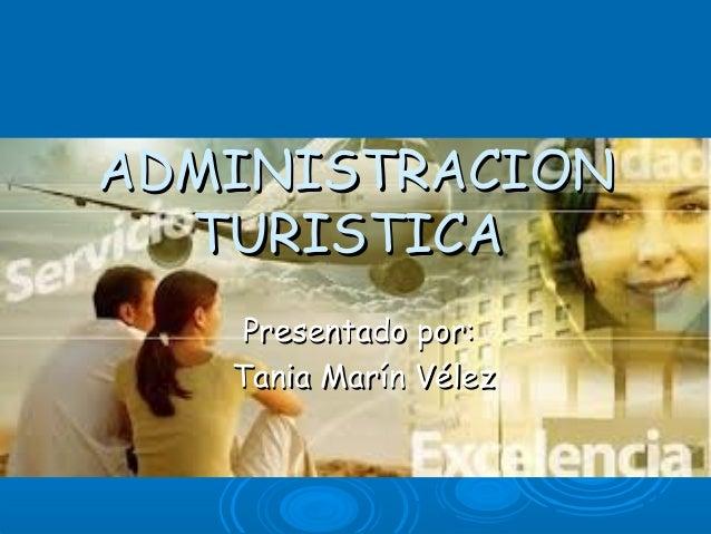ADMINISTRACIONADMINISTRACION TURISTICATURISTICA Presentado por:Presentado por: Tania Marín VélezTania Marín Vélez