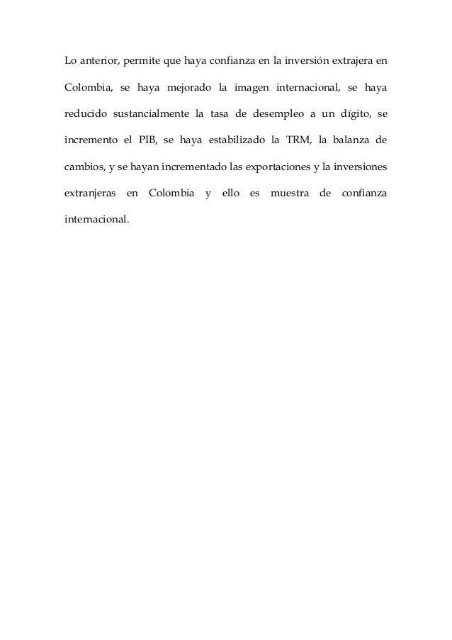 Lo anterior, permite que haya confianza en la inversión extrajera enColombia, se haya mejorado la imagen internacional, se...