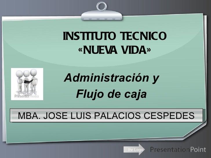 INSTITUTO TECNICO           «NUEVA VIDA»        Administración y          Flujo de cajaMBA. JOSE LUIS PALACIOS CESPEDES   ...