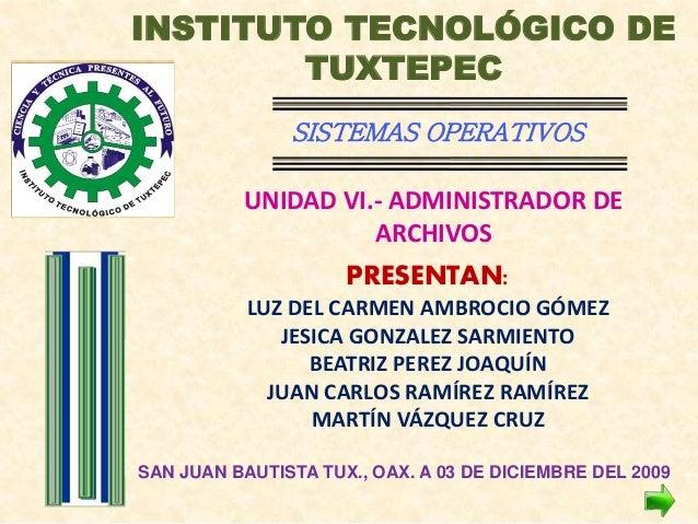 INSTITUTO TECNOLÓGICO DE TUXTEPEC SISTEMAS OPERATIVOS UNIDAD VI.- ADMINISTRADOR DE ARCHIVOS PRESENTAN: LUZ DEL CARMEN AMBR...