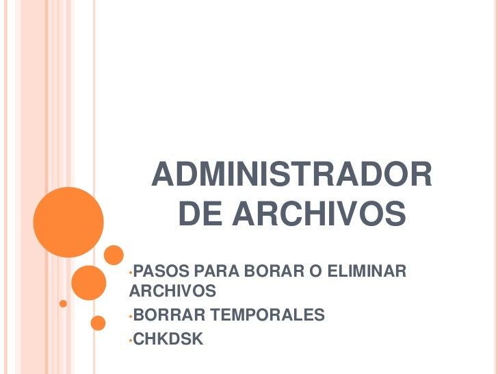 ADMINISTRADOR DE ARCHIVOS<br /><ul><li>PASOS PARA BORAR O ELIMINAR ARCHIVOS