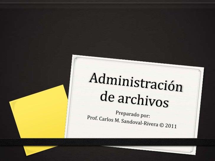 Administración  de archivos<br />Preparadopor:<br />Prof. Carlos M. Sandoval-Rivera © 2011<br />