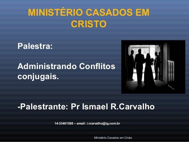 Ministério Casados em Cristo Palestra: Administrando Conflitos conjugais. -Palestrante: Pr Ismael R.Carvalho 14-33461588 –...