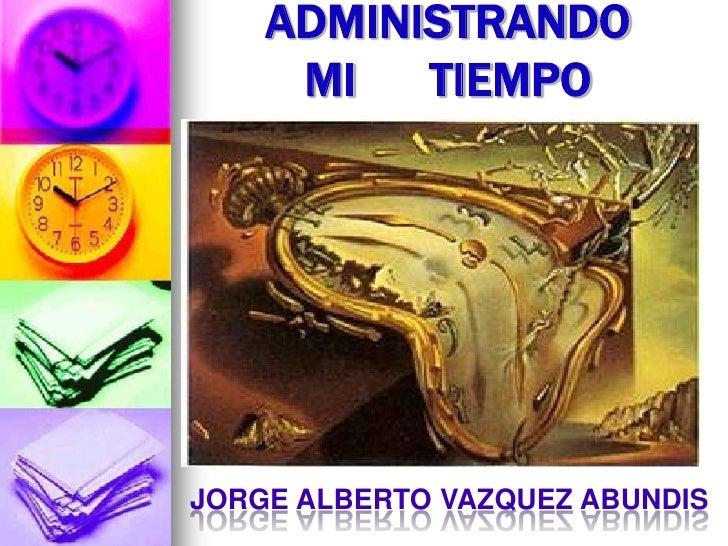 ADMINISTRANDO      MI   TIEMPO     JORGE ALBERTO VAZQUEZ ABUNDIS
