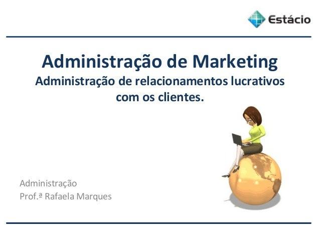Administração de Marketing Administração de relacionamentos lucrativos com os clientes. Administração Prof.ª Rafaela Marqu...