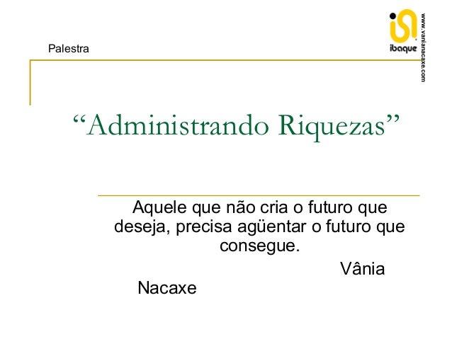 """www.vanianacaxe.com  Palestra  """"Administrando Riquezas"""" Aquele que não cria o futuro que deseja, precisa agüentar o futuro..."""