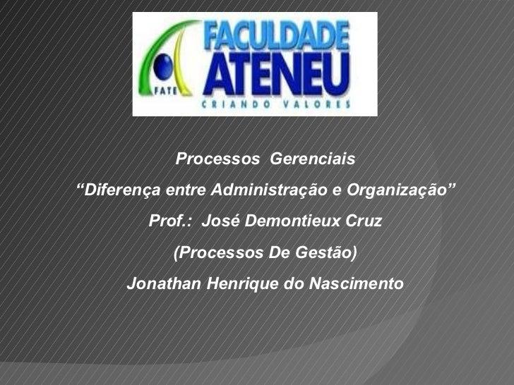 """Processos  Gerenciais """" Diferença entre Administração e Organização"""" Prof.:  José Demontieux Cruz (Processos De Gestão) Jo..."""