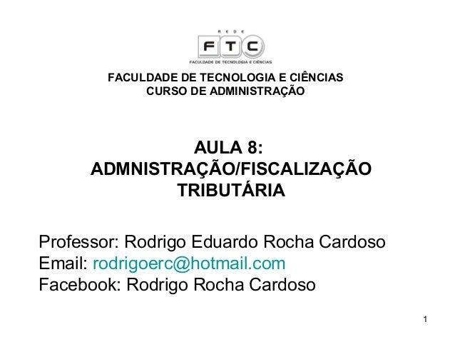1 AULA 8: ADMNISTRAÇÃO/FISCALIZAÇÃO TRIBUTÁRIA Professor: Rodrigo Eduardo Rocha Cardoso Email: rodrigoerc@hotmail.com Face...