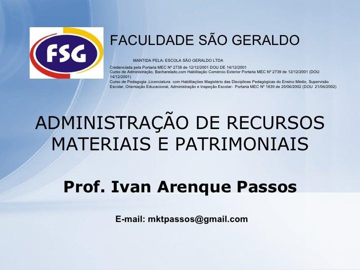 ADMINISTRAÇÃO DE RECURSOS MATERIAIS E PATRIMONIAIS Prof. Ivan Arenque Passos FACULDADE SÃO GERALDO  MANTIDA PELA: ESCOLA S...