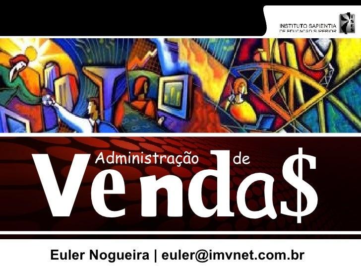 Euler Nogueira   euler@imvnet.com.br V e n d a $ Administração de
