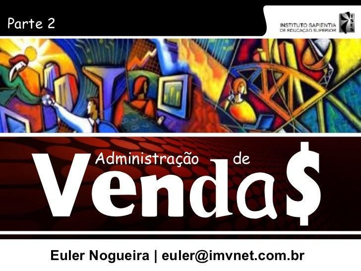 Euler Nogueira | euler@imvnet.com.br Parte 2 V e n d a $ Administração de