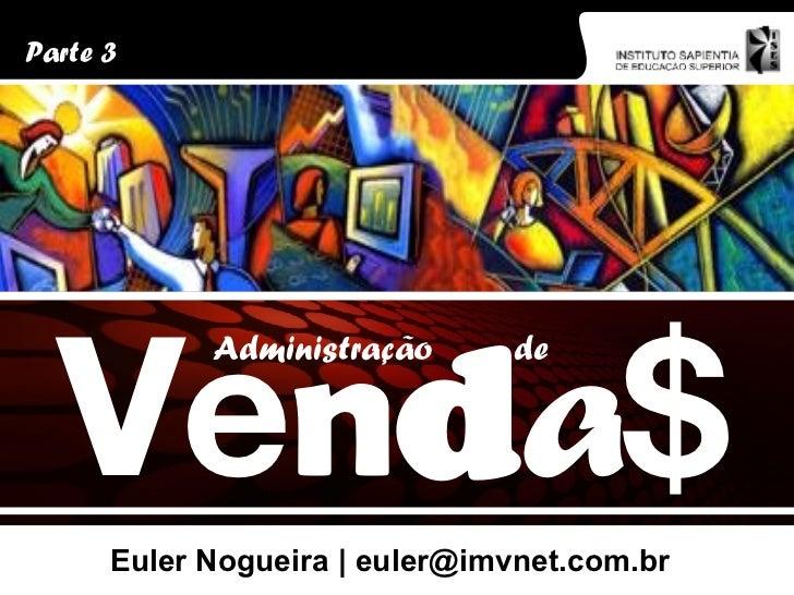 Euler Nogueira | euler@imvnet.com.br Parte 3 V e n d a $ Administração de