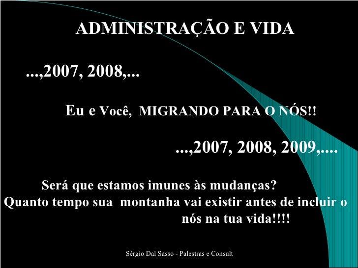 ADMINISTRAÇÃO E VIDA ...,2007, 2008,... Eu e  Você,  MIGRANDO PARA O NÓS!! ...,2007, 2008, 2009,.... Será que estamos imun...