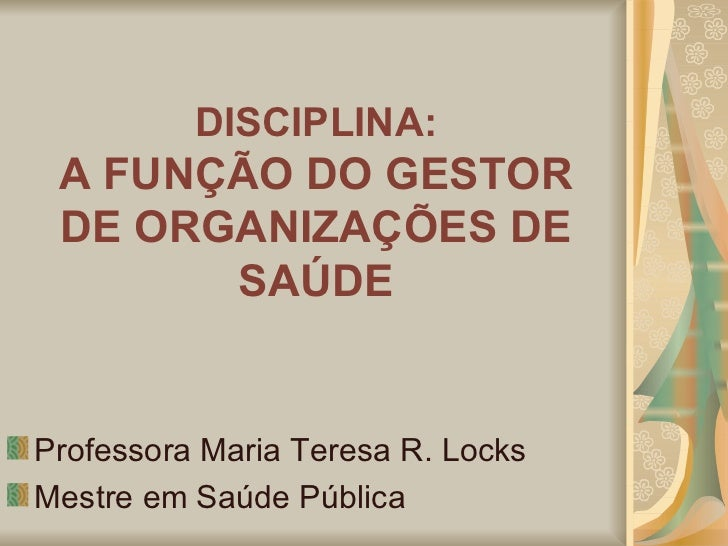 DISCIPLINA: A FUNÇÃO DO GESTOR DE ORGANIZAÇÕES DE SAÚDE <ul><li>Professora Maria Teresa R. Locks </li></ul><ul><li>Mestre ...