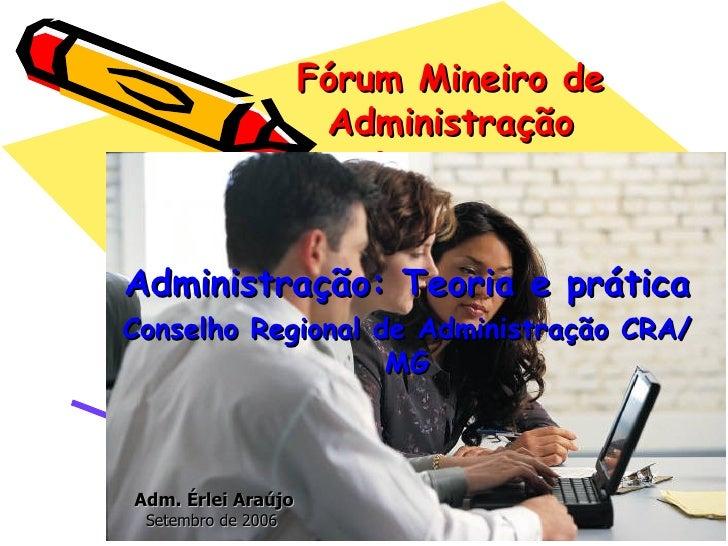 Fórum Mineiro de Administração Administração: Teoria e prática Conselho Regional de Administração CRA/MG Adm. Érlei Araújo...