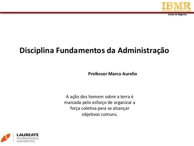 Escola de NegóciosEscola de Negócios Disciplina Fundamentos da Administração Professor Marco Aurelio A ação dos homem sobr...