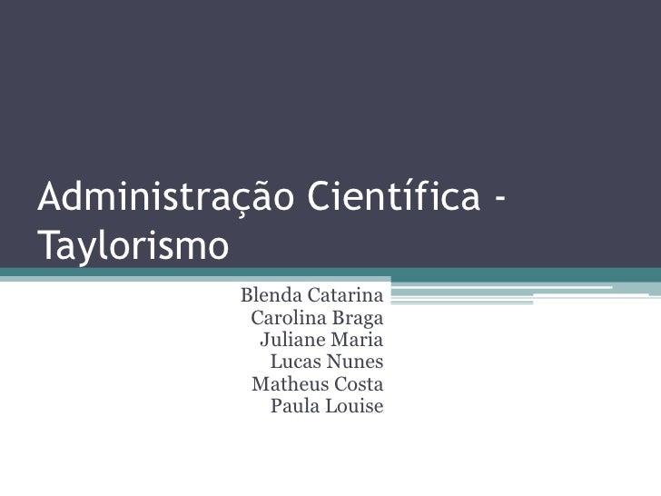 Administração Científica -Taylorismo           Blenda Catarina            Carolina Braga             Juliane Maria        ...