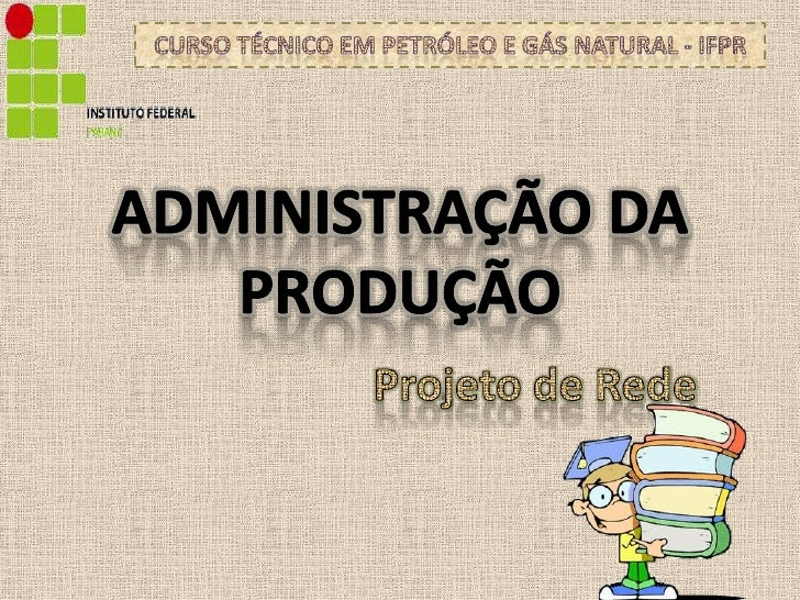 Administração da produção<br />Curso Técnico em Petróleo e Gás Natural - IFPR<br />Projeto de Rede<br />
