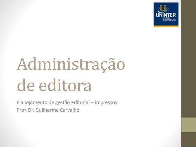 Administração de editora Planejamento de gestão editorial – impressos Prof. Dr. Guilherme Carvalho