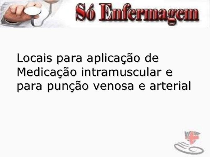 Locais para aplicação de  Medicação intramuscular e  para punção venosa e arterial