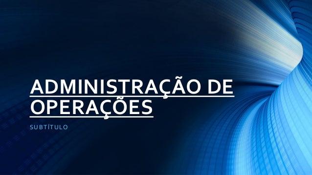 ADMINISTRAÇÃO DE OPERAÇÕES  SUBTÍTULO