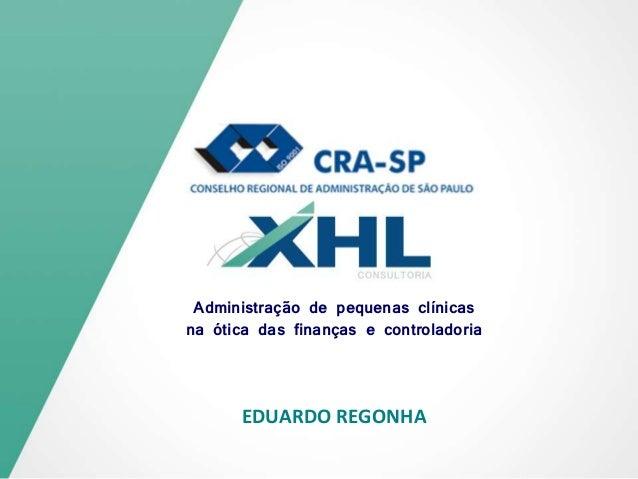 EDUARDO REGONHA Administração de pequenas clínicas na ótica das finanças e controladoria