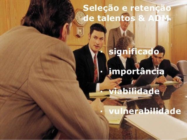 Seleção e retenção de talentos & ADM · significado · importância · viabilidade · vulnerabilidade