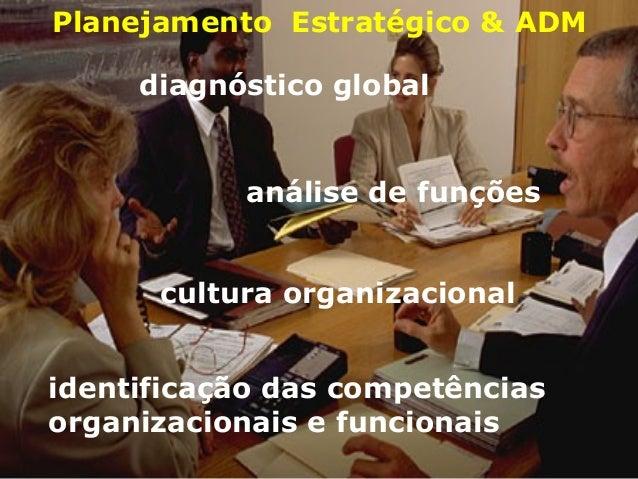 Planejamento Estratégico & ADM diagnóstico global análise de funções cultura organizacional identificação das competências...