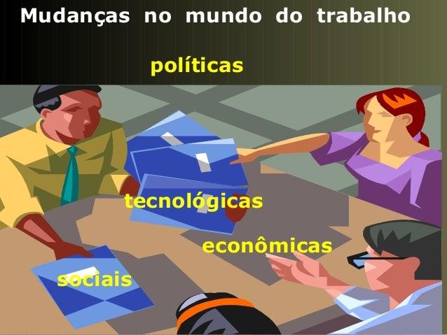 Mudanças no mundo do trabalho políticas tecnológicas econômicas sociais
