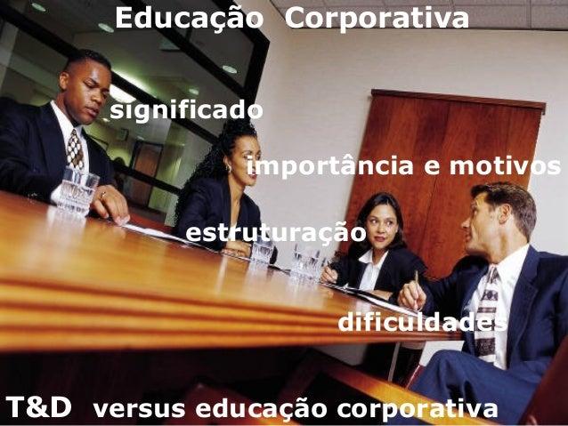 Educação Corporativa significado importância e motivos estruturação dificuldades T&D versus educação corporativa