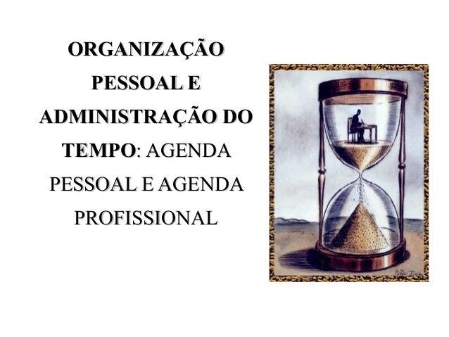 ORGANIZAÇÃOORGANIZAÇÃO PESSOAL EPESSOAL E ADMINISTRAÇÃO DOADMINISTRAÇÃO DO TEMPOTEMPO: AGENDA: AGENDA PESSOAL E AGENDAPESS...