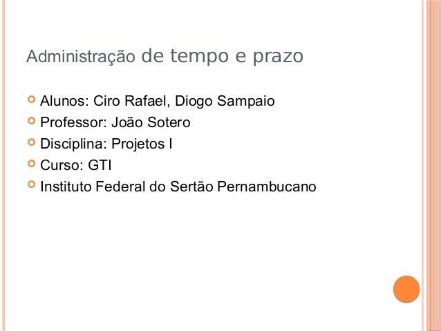 Administração de tempo e prazo Alunos: Ciro Rafael, Diogo Sampaio  Professor: João Sotero  Disciplina: Projetos I  Curs...