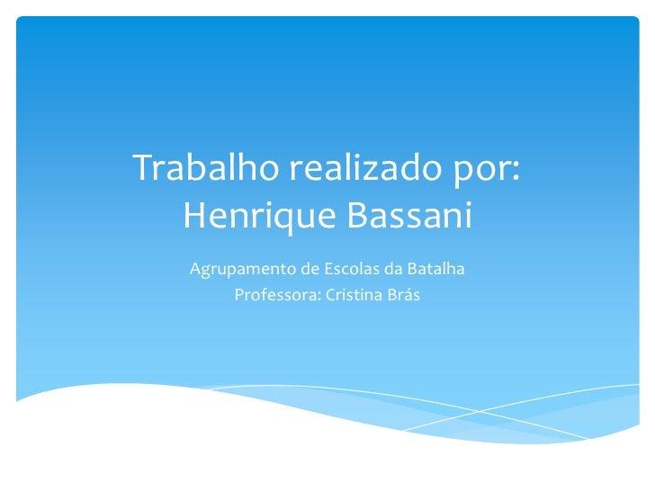 Trabalho realizado por: Henrique Bassani<br />Agrupamento de Escolas da Batalha<br />Professora: Cristina Brás<br />