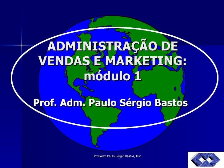 ADMINISTRAÇÃO DE VENDAS E MARKETING: módulo 1 Prof. Adm. Paulo Sérgio Bastos