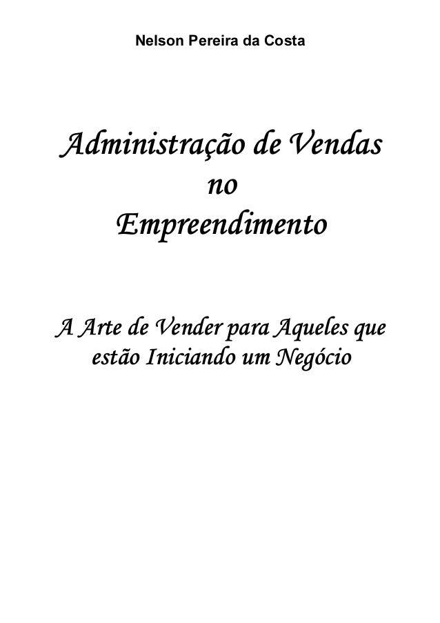 Nelson Pereira da Costa Administração de Vendas no Empreendimento A Arte de Vender para Aqueles que estão Iniciando um Neg...