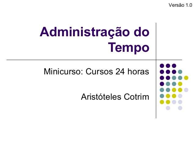 Versão 1.0  Administração do Tempo Minicurso: Cursos 24 horas Aristóteles Cotrim