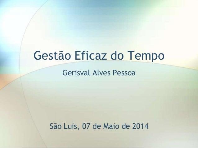 Gestão Eficaz do Tempo Gerisval Alves Pessoa São Luís, 07 de Maio de 2014