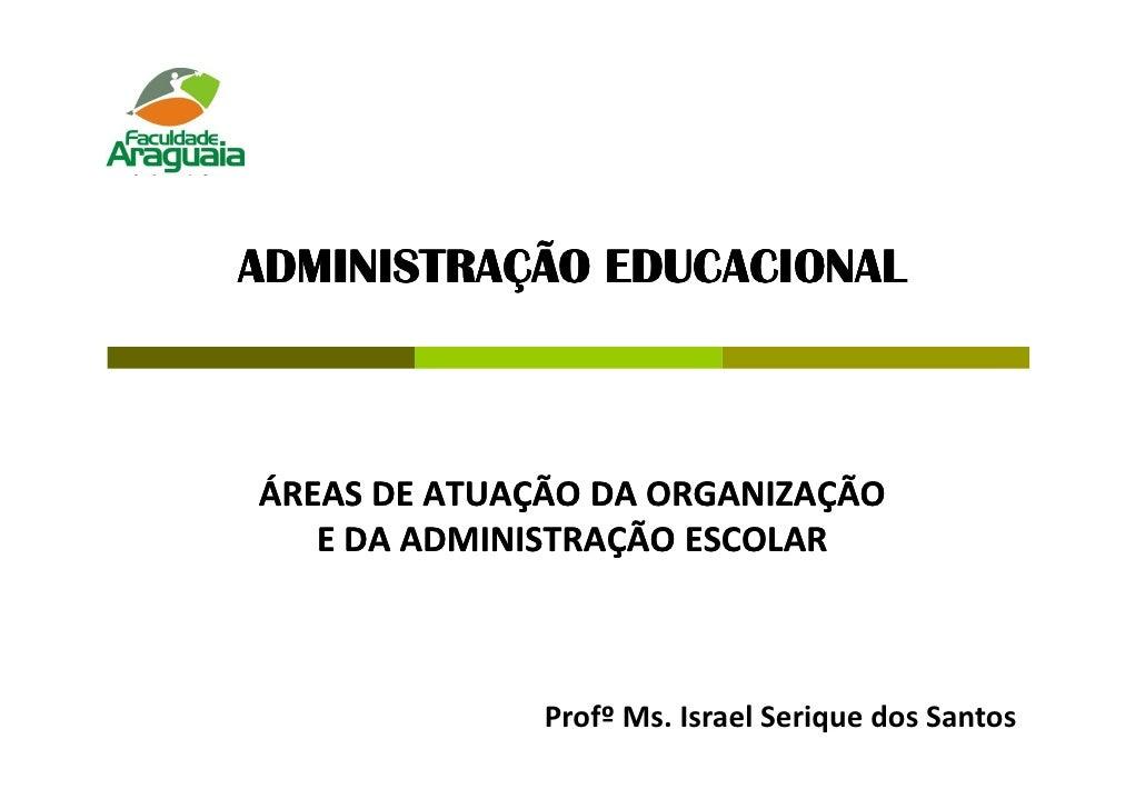 ADMINISTRAÇÃO EDUCACIONALÁREAS DE ATUAÇÃO DA ORGANIZAÇÃO   E DA ADMINISTRAÇÃO ESCOLAR              Profº Ms. Israel Seriqu...