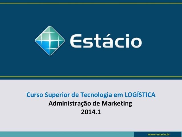 Curso Superior de Tecnologia em LOGÍSTICA  Administração de Marketing  2014.1