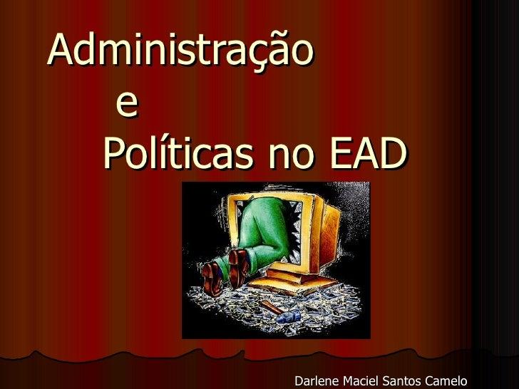 Administração  e  Políticas no EAD Darlene Maciel Santos Camelo