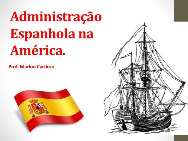 Administração Espanhola na América. Prof. Marlon Cardozo