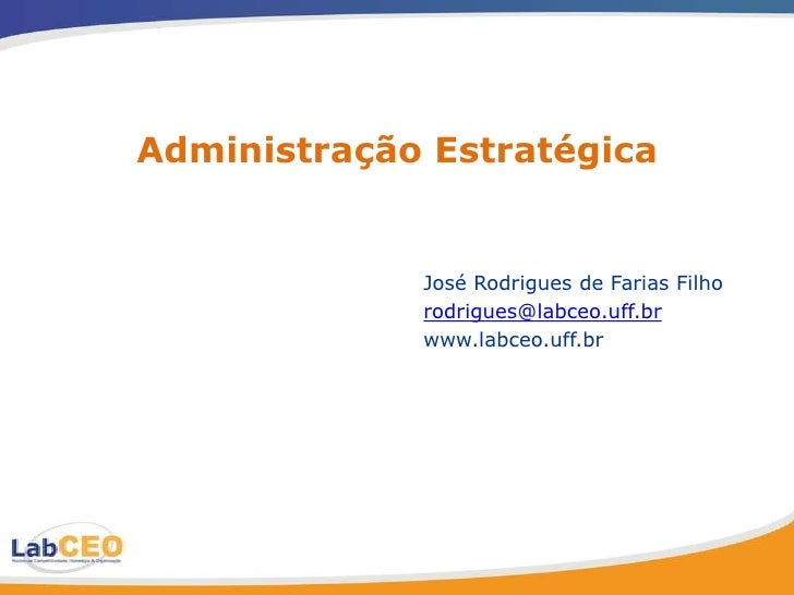 Administração Estratégica                José Rodrigues de Farias Filho              rodrigues@labceo.uff.br              ...