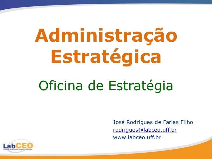 Administração EstratégicaOficina de Estratégia           José Rodrigues de Farias Filho           rodrigues@labceo.uff.br ...