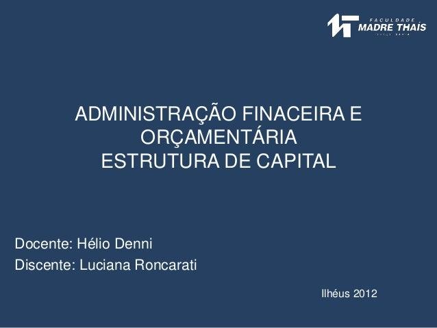 ADMINISTRAÇÃO FINACEIRA E ORÇAMENTÁRIA ESTRUTURA DE CAPITAL Docente: Hélio Denni Discente: Luciana Roncarati Ilhéus 2012