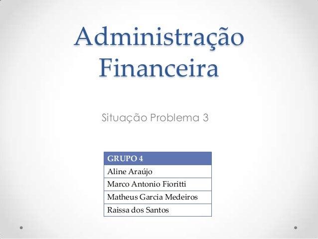 Administração Financeira Situação Problema 3  GRUPO 4 Aline Araújo Marco Antonio Fioritti Matheus Garcia Medeiros Raissa d...