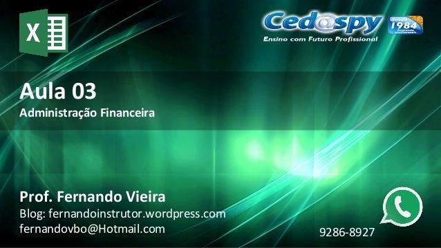 Aula 03 Administração Financeira Prof. Fernando Vieira Blog: fernandoinstrutor.wordpress.com fernandovbo@Hotmail.com 9286-...
