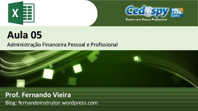Aula 05Aula 05 Administração Financeira Pessoal e ProfissionalAdministração Financeira Pessoal e Profissional Prof. Fernan...