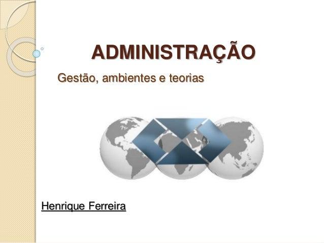 ADMINISTRAÇÃO Gestão, ambientes e teorias Henrique Ferreira