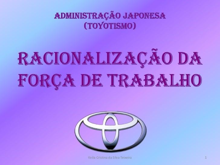 Administração Japonesa(Toyotismo)Racionalização da Força de Trabalho<br />Keila Cristina da Silva Teixeira<br />1<br />