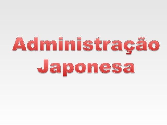 A administração Japonesa nasceu no chão de fábrica,     nos setores operacionais da manufatura, com a filosofia básica de ...